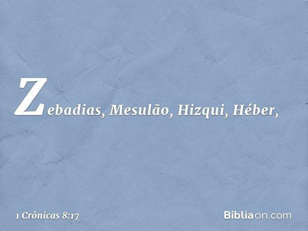 Zebadias, Mesulão, Hizqui, Héber, -- 1 Crônicas 8:17
