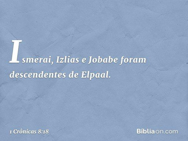Ismerai, Izlias e Jobabe foram descendentes de Elpaal. -- 1 Crônicas 8:18