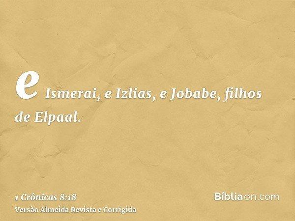 e Ismerai, e Izlias, e Jobabe, filhos de Elpaal.