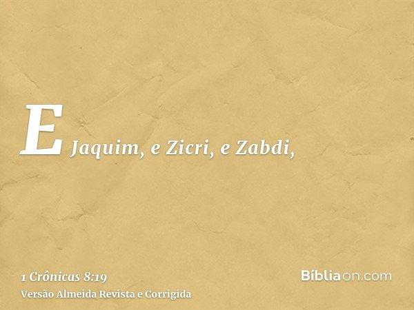 E Jaquim, e Zicri, e Zabdi,