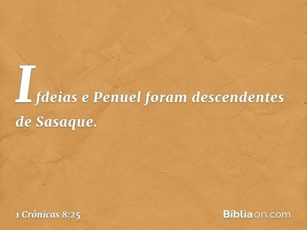 Ifdeias e Penuel foram descendentes de Sasaque. -- 1 Crônicas 8:25