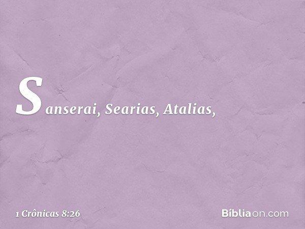 Sanserai, Searias, Atalias, -- 1 Crônicas 8:26