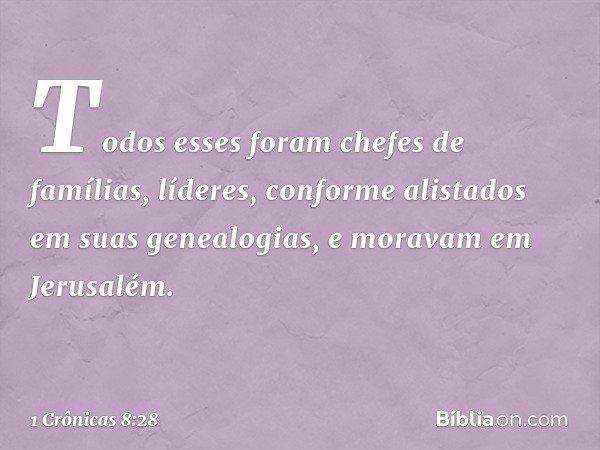 Todos esses foram chefes de famílias, líderes, conforme alistados em suas genealogias, e moravam em Jerusalém. -- 1 Crônicas 8:28