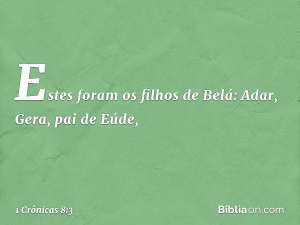 Estes foram os filhos de Belá: Adar, Gera, pai de Eúde, -- 1 Crônicas 8:3