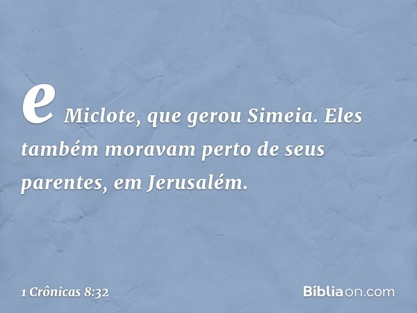 e Miclote, que gerou Simeia. Eles também moravam perto de seus parentes, em Jerusalém. -- 1 Crônicas 8:32