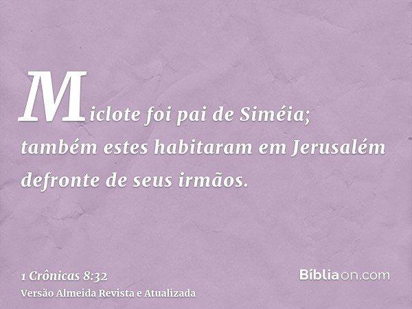 Miclote foi pai de Siméia; também estes habitaram em Jerusalém defronte de seus irmãos.
