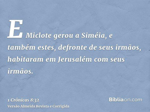 E Miclote gerou a Siméia, e também estes, defronte de seus irmãos, habitaram em Jerusalém com seus irmãos.