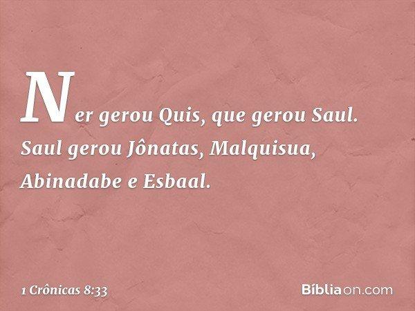 Ner gerou Quis, que gerou Saul. Saul gerou Jônatas, Malquisua, Abinadabe e Esbaal. -- 1 Crônicas 8:33