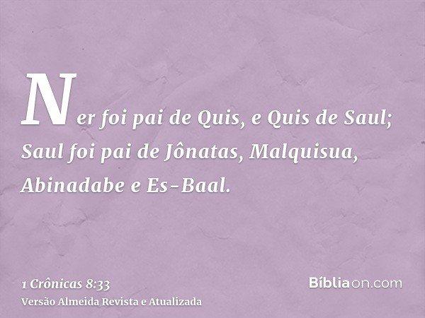 Ner foi pai de Quis, e Quis de Saul; Saul foi pai de Jônatas, Malquisua, Abinadabe e Es-Baal.