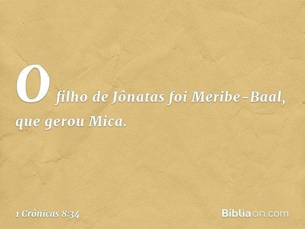O filho de Jônatas foi Meribe-Baal, que gerou Mica. -- 1 Crônicas 8:34