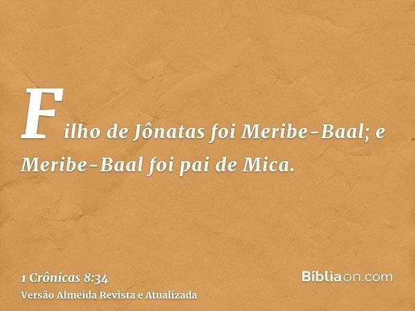 Filho de Jônatas foi Meribe-Baal; e Meribe-Baal foi pai de Mica.