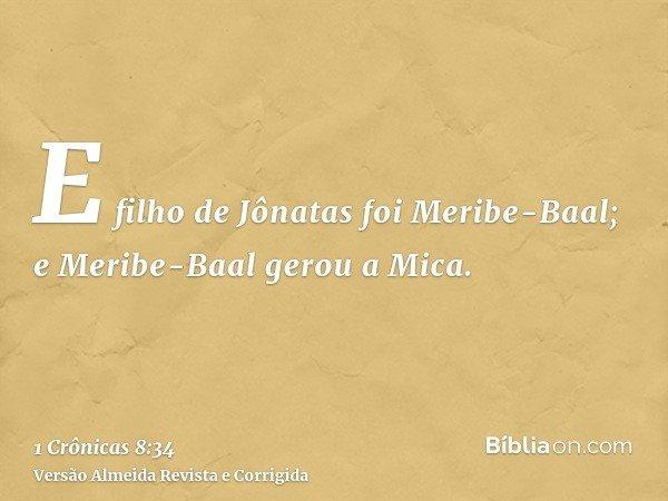 E filho de Jônatas foi Meribe-Baal; e Meribe-Baal gerou a Mica.
