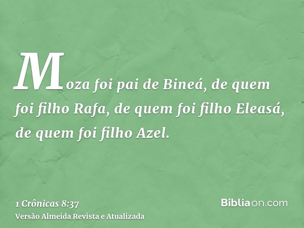 Moza foi pai de Bineá, de quem foi filho Rafa, de quem foi filho Eleasá, de quem foi filho Azel.