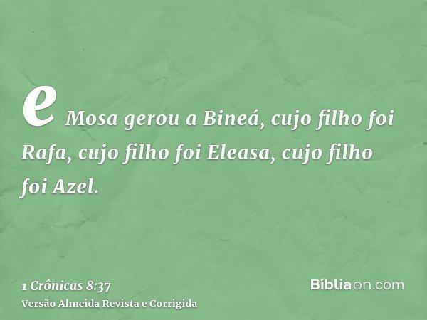 e Mosa gerou a Bineá, cujo filho foi Rafa, cujo filho foi Eleasa, cujo filho foi Azel.