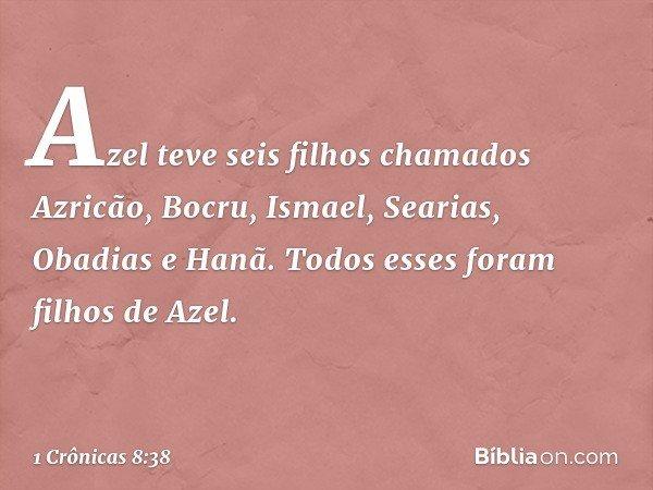 Azel teve seis filhos chamados Azricão, Bocru, Ismael, Searias, Obadias e Hanã. Todos esses foram filhos de Azel. -- 1 Crônicas 8:38