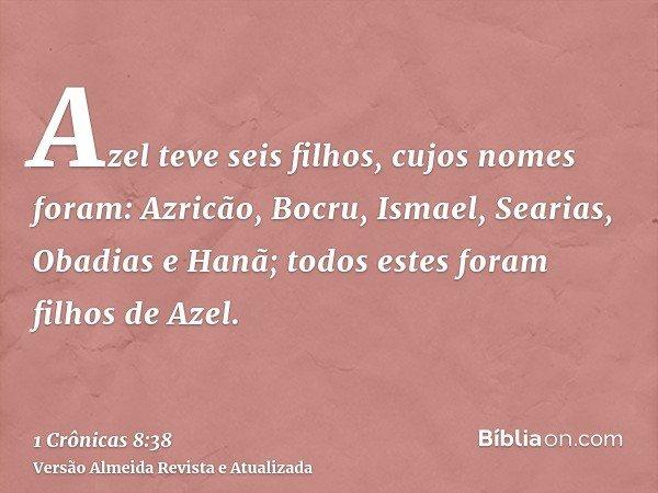Azel teve seis filhos, cujos nomes foram: Azricão, Bocru, Ismael, Searias, Obadias e Hanã; todos estes foram filhos de Azel.