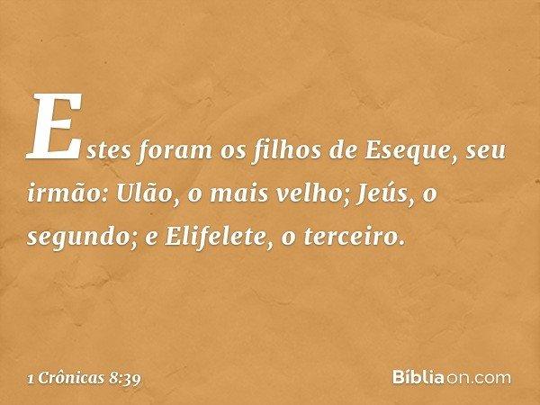 Estes foram os filhos de Eseque, seu irmão: Ulão, o mais velho; Jeús, o segundo; e Elifelete, o terceiro. -- 1 Crônicas 8:39