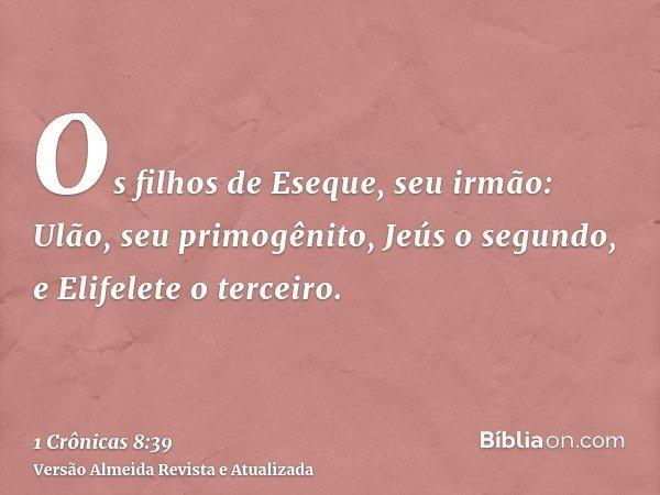 Os filhos de Eseque, seu irmão: Ulão, seu primogênito, Jeús o segundo, e Elifelete o terceiro.