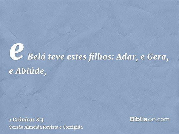 e Belá teve estes filhos: Adar, e Gera, e Abiúde,