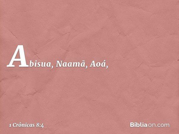 Abisua, Naamã, Aoá, -- 1 Crônicas 8:4