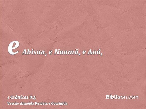 e Abisua, e Naamã, e Aoá,