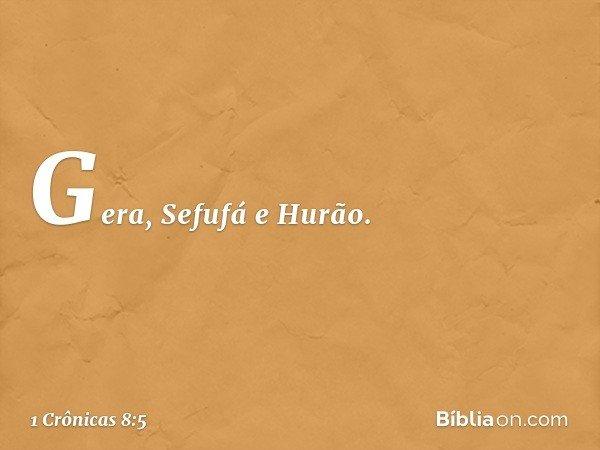 Gera, Sefufá e Hurão. -- 1 Crônicas 8:5