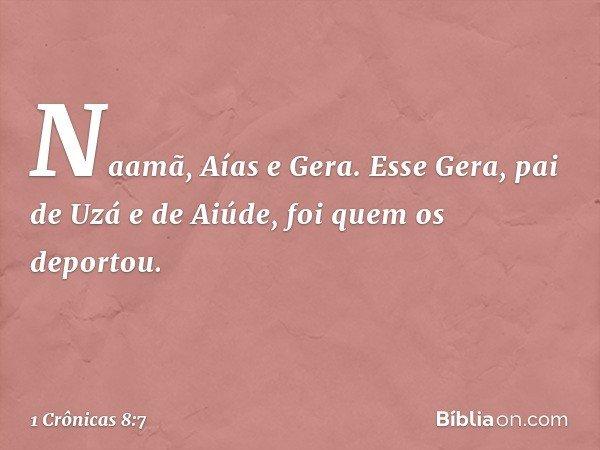 Naamã, Aías e Gera. Esse Gera, pai de Uzá e de Aiúde, foi quem os deportou. -- 1 Crônicas 8:7