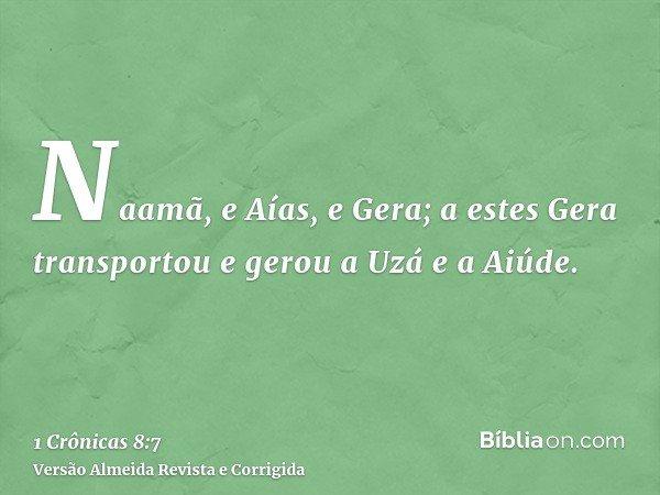 Naamã, e Aías, e Gera; a estes Gera transportou e gerou a Uzá e a Aiúde.