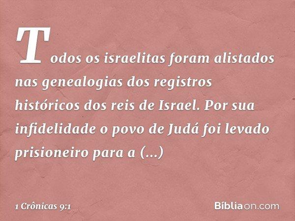 Todos os israelitas foram alistados nas genealogias dos registros históricos dos reis de Israel. Por sua infidelidade o povo de Judá foi levado prisioneiro para