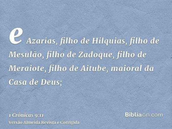 e Azarias, filho de Hilquias, filho de Mesulão, filho de Zadoque, filho de Meraiote, filho de Aitube, maioral da Casa de Deus;
