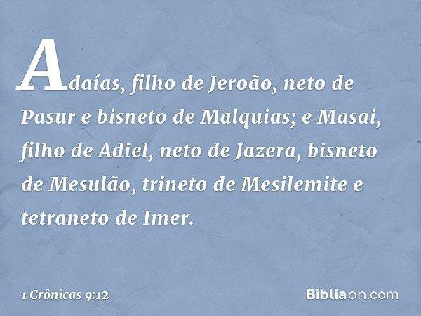 Adaías, filho de Jeroão, neto de Pasur e bisneto de Malquias; e Masai, filho de Adiel, neto de Jazera, bisneto de Mesulão, trineto de Mesilemite e tetraneto de