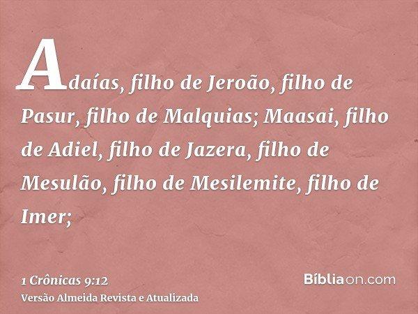 Adaías, filho de Jeroão, filho de Pasur, filho de Malquias; Maasai, filho de Adiel, filho de Jazera, filho de Mesulão, filho de Mesilemite, filho de Imer;