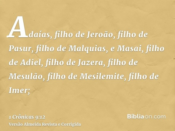 Adaías, filho de Jeroão, filho de Pasur, filho de Malquias, e Masai, filho de Adiel, filho de Jazera, filho de Mesulão, filho de Mesilemite, filho de Imer;