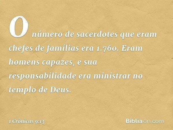 O número de sacerdotes que eram chefes de famílias era 1.760. Eram homens capazes, e sua responsabilidade era ministrar no templo de Deus. -- 1 Crônicas 9:13