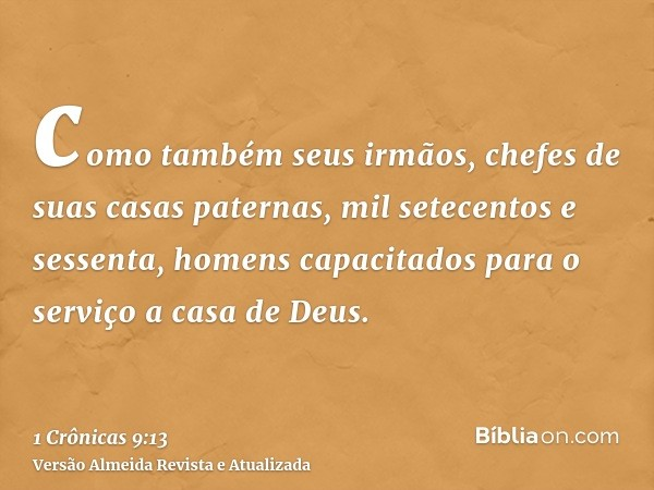 como também seus irmãos, chefes de suas casas paternas, mil setecentos e sessenta, homens capacitados para o serviço a casa de Deus.