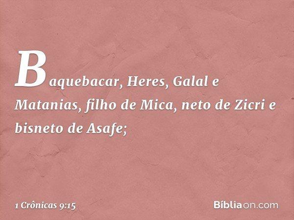 Baquebacar, Heres, Galal e Matanias, filho de Mica, neto de Zicri e bisneto de Asafe; -- 1 Crônicas 9:15