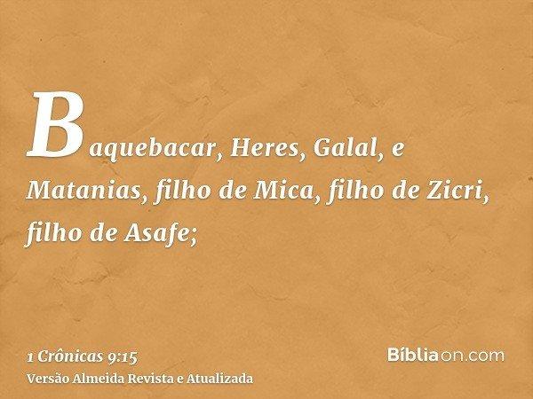 Baquebacar, Heres, Galal, e Matanias, filho de Mica, filho de Zicri, filho de Asafe;