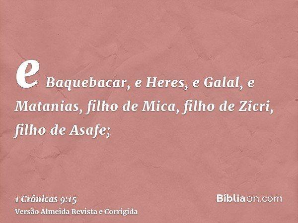 e Baquebacar, e Heres, e Galal, e Matanias, filho de Mica, filho de Zicri, filho de Asafe;
