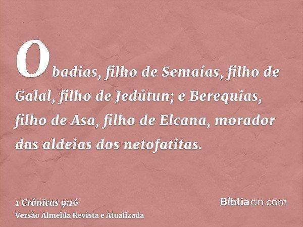 Obadias, filho de Semaías, filho de Galal, filho de Jedútun; e Berequias, filho de Asa, filho de Elcana, morador das aldeias dos netofatitas.