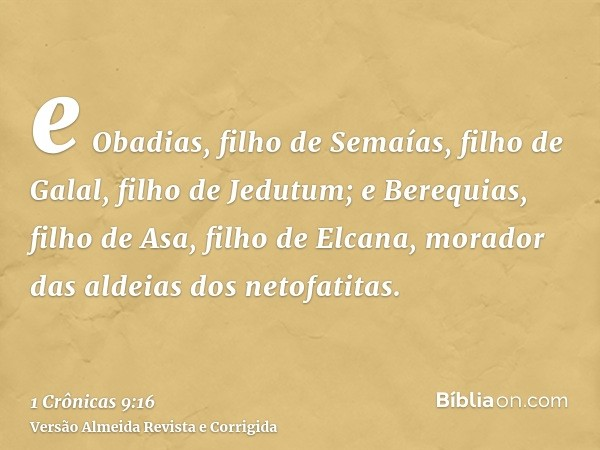 e Obadias, filho de Semaías, filho de Galal, filho de Jedutum; e Berequias, filho de Asa, filho de Elcana, morador das aldeias dos netofatitas.