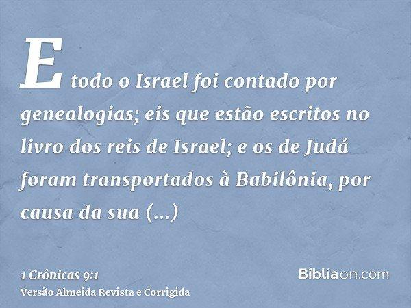 E todo o Israel foi contado por genealogias; eis que estão escritos no livro dos reis de Israel; e os de Judá foram transportados à Babilônia, por causa da sua