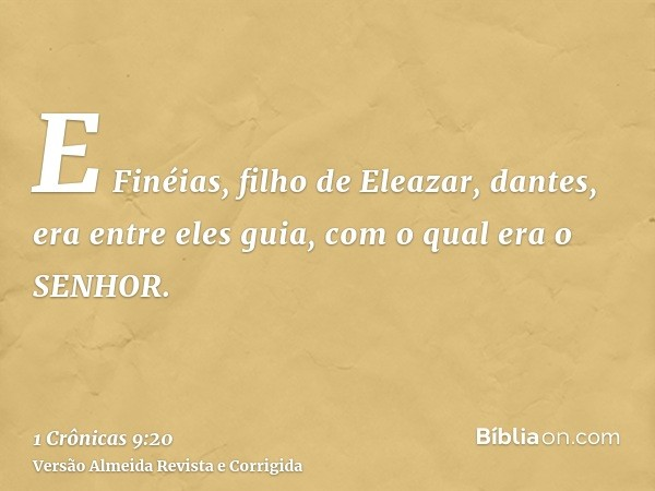 E Finéias, filho de Eleazar, dantes, era entre eles guia, com o qual era o SENHOR.