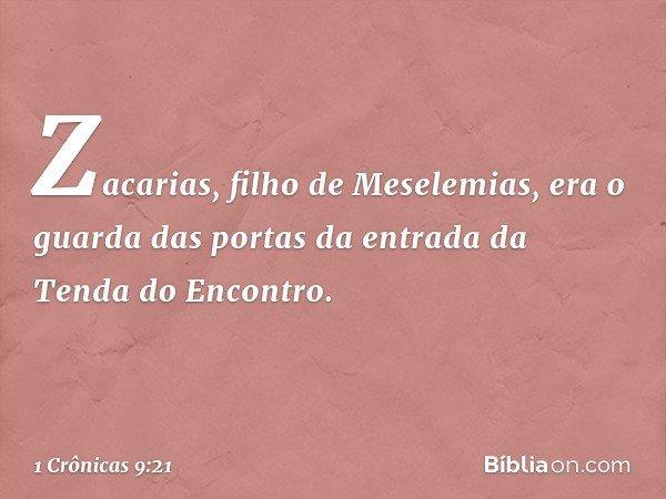 Zacarias, filho de Meselemias, era o guarda das portas da entrada da Tenda do Encontro. -- 1 Crônicas 9:21