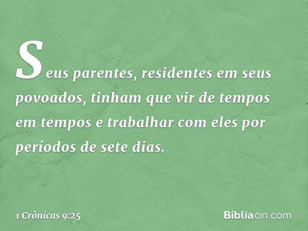 Seus parentes, residentes em seus povoados, tinham que vir de tempos em tempos e trabalhar com eles por períodos de sete dias. -- 1 Crônicas 9:25