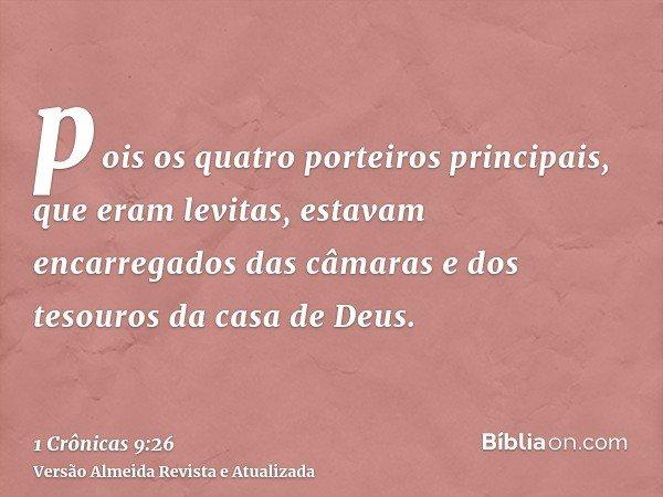 pois os quatro porteiros principais, que eram levitas, estavam encarregados das câmaras e dos tesouros da casa de Deus.