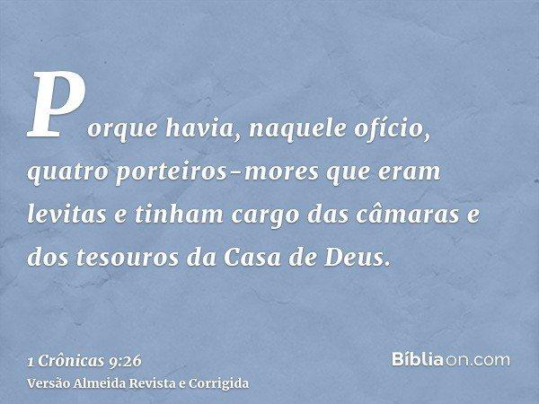 Porque havia, naquele ofício, quatro porteiros-mores que eram levitas e tinham cargo das câmaras e dos tesouros da Casa de Deus.