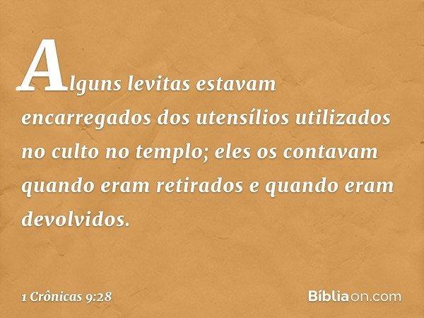 Alguns levitas estavam encarregados dos utensílios utilizados no culto no templo; eles os contavam quando eram retirados e quando eram devolvidos. -- 1 Crônicas