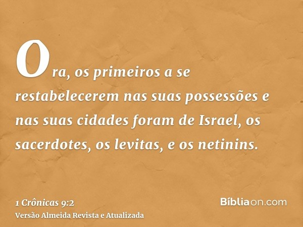 Ora, os primeiros a se restabelecerem nas suas possessões e nas suas cidades foram de Israel, os sacerdotes, os levitas, e os netinins.