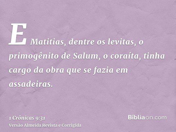 E Matitias, dentre os levitas, o primogênito de Salum, o coraíta, tinha cargo da obra que se fazia em assadeiras.
