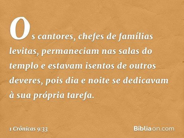 Os cantores, chefes de famílias levitas, permaneciam nas salas do templo e estavam isentos de outros deveres, pois dia e noite se dedicavam à sua própria tarefa